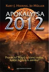 Heering Kurt-J., Müller Jo: Apokalypsa 2012 - Proroctví Mayů o konci světa, Spěje lidstvo k zániku?