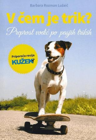 Barbara Rozman Lužaič: V čem je trik?: preprost vodič po pasjih trikih