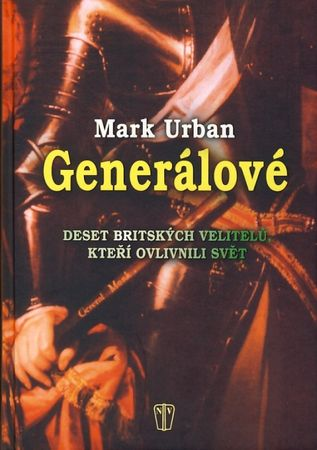 Urban Mark: Generálové - Deset britských velitelů, kteří ovlivnili svět
