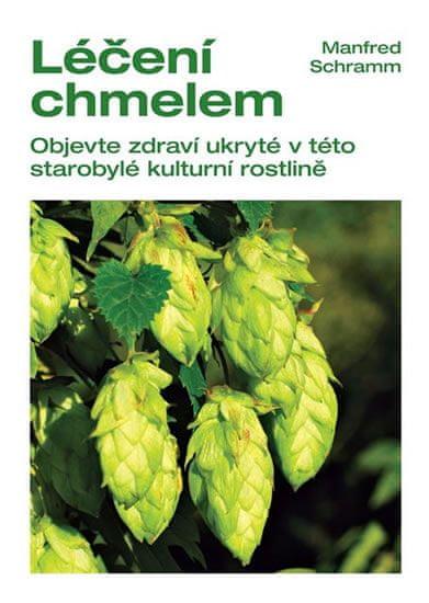 Schramm Manfred: Léčení chmelem - Objevte zdraví ukryté v této starobylé kulturní rostlině