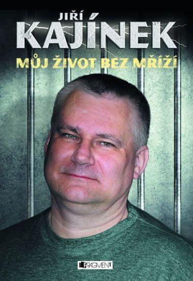 Kajínek Jiří: Jiří Kajínek - Můj život bez mříží
