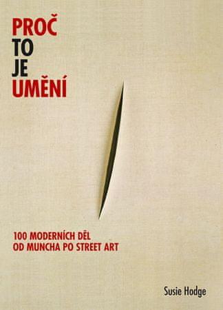 Hodgeová Susie: Proč to je umění - 100 moderních děl od Muncha po street art