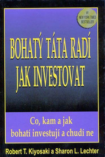 Kiyosaki Robert T.: Bohatý táta radí jak investovat - Co, kam a jak bohatí investují, a chudí ne