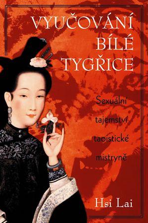 Lai Hsi: Vyučování Bílé tygřice - Sexuální tajemství taoistické mistryně