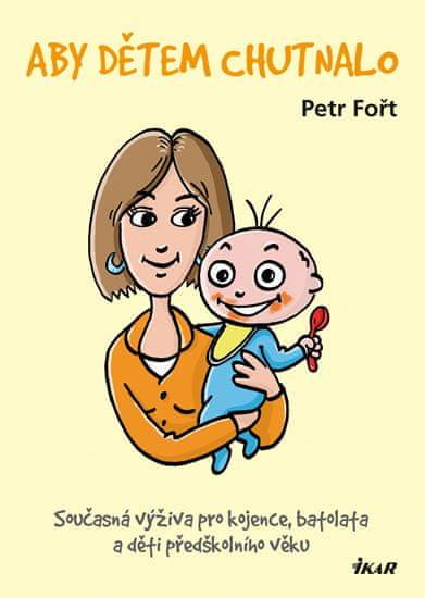 Fořt Petr: Aby dětem chutnalo - Současná výživa pro kojence, batolata a děti předškolního věku