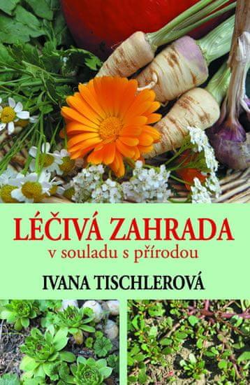 Tischlerová Ivana: Léčivá zahrada v souladu s přírodou