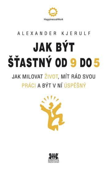 Kjerulf Alexander: Jak být šťastný od 9 do 5 - Jak milovat život, mít rád svou práci a být v ní úspě
