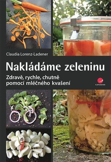 Lorenz-Ladener Claudia: Nakládáme zeleninu - Zdravě, rychle, chutně pomocí mléčného kvašení