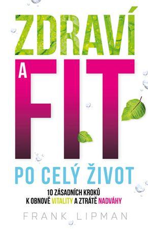 Lipman Frank: Zdraví a fit po celý život - 10 zásadních kroků k obnově vitality a ztrátě nadváhy