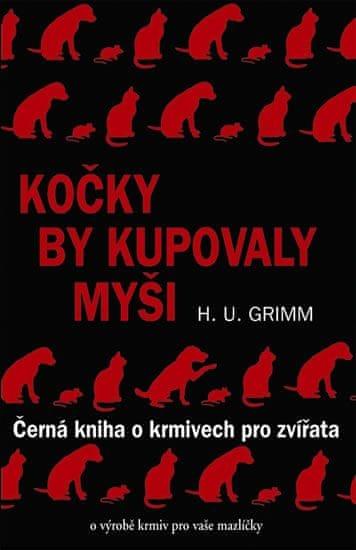 Grimm Hans-Ulrich: Kočky by kupovaly myši - Černá kniha o krmivech pro zvířata