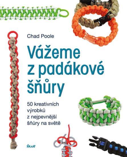 Poole Chad: Vážeme z padákové šňůry - 50 kreativních výrobků z nejpevnější šňůry na světě