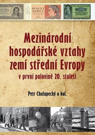 Chalupecký Petr a kolektiv: Mezinárodní hospodářské vztahy zemí střední Evropy v první polovině 20.