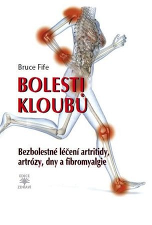 Fife Bruce: Bolesti kloubů - Bezbolestné léčení artritidy, artrózy, dny a a fibromyalgie