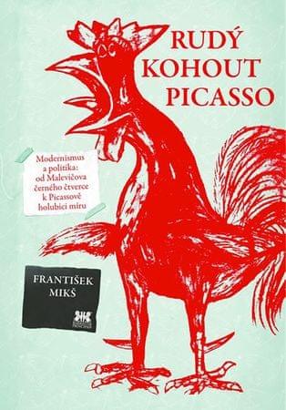 Mikš František: Rudý kohout Picasso - Ideologie a utopie v umění 20. století: od Malevičova černého