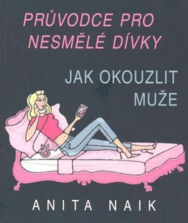 Naik Anita: Průvodce nesmělé dívky - Jak okouzlit muže