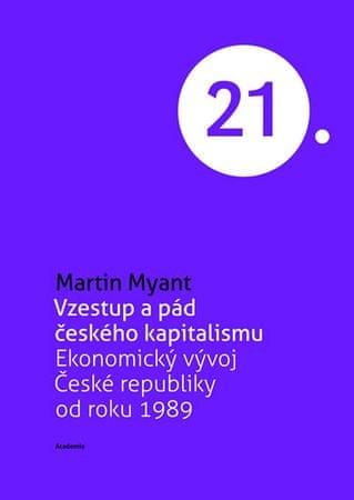 Myant Martin: Vzestup a pád českého kapitalismu - Ekonomický vývoj České republiky od roku 1989