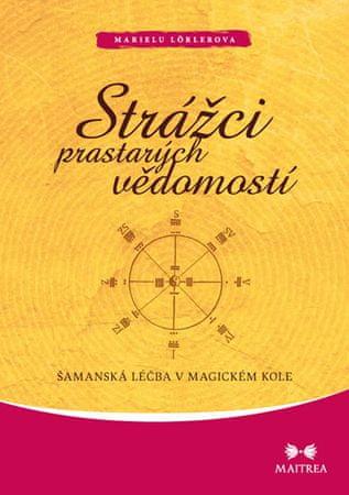 Lörlerová Marielu: Strážci prastarých vědomostí - Šamanská léčba v magickém kole