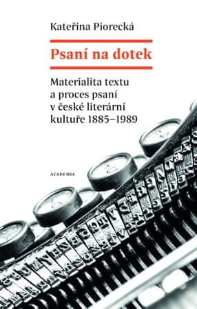 Piorecká Kateřina: Psaní na dotek - Materialita textu a proces psaní v české literární kultuře 1885-