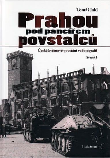 Jakl Tomáš: Prahou pod pancířem povstalců - České květnové povstání ve fotografii - Svazek I