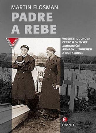 Flosman Martin: Padre a Rebe - Vojenští duchovní československé zahraniční armády u Tobruku a Dunker