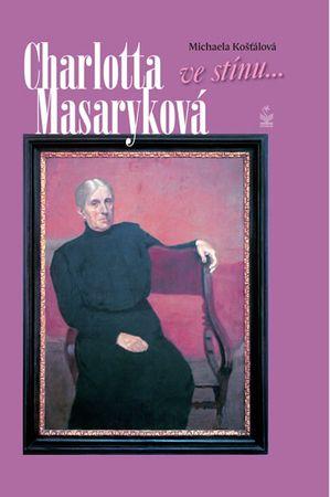 Košťálová Michaela: Charlotta Masaryková ve stínu...