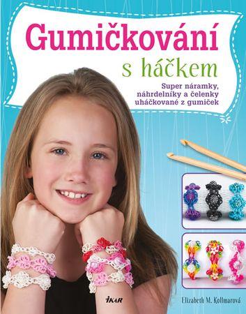 Kollmarová Elizabeth M.: Gumičkování s háčkem - Super náramky, náhrdelníky a čelenky uháčkované z gu