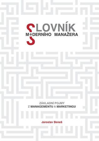 Beneš Jaroslav: Slovník moderního manažera - Základní pojmy z marketingu a managementu