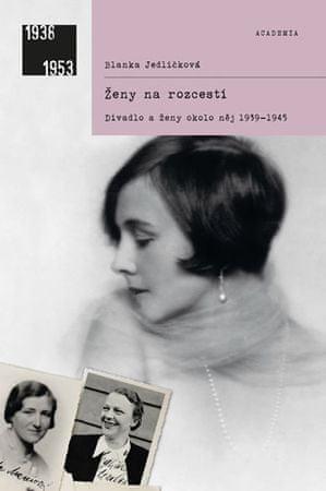 Jedličková Blanka: Ženy na rozcestí - Divadlo a ženy okolo něj 1939-1945