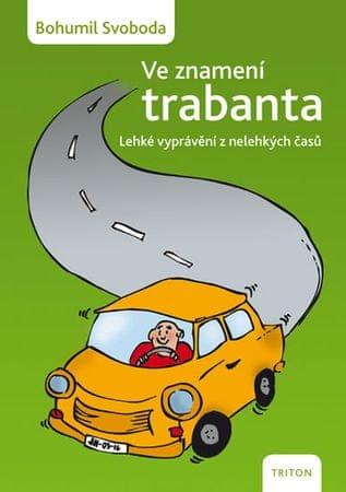 Svoboda Bohumil: Ve znamení trabanta - Lehké vyprávění z nelehkých časů