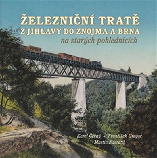 Černý Karel, Gregor František: Železniční tratě z Jihlavy do Znojma a Brna na starých pohlednicích