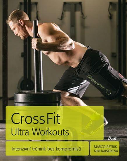 Petrik Marco, Kaiserová Niki: CrossFit Ultra Workouts - Intenzivní trénink bez kompromisů