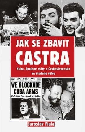 Fiala Jaroslav: Jak se zbavit Castra - Kuba, Spojené státy a Československo ve studené válce
