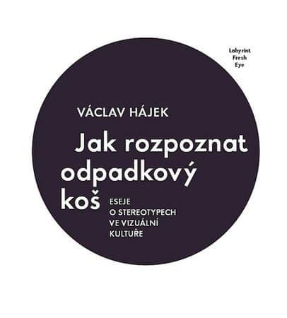 Hájek Václav: Jak rozpoznat odpadkový koš - Eseje o stereotypech ve vizuální kultuře