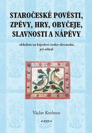 Krolmus Václav: Staročeské pověsti, zpěvy, hry, obyčeje, slavnosti a nápěvy - 1. část