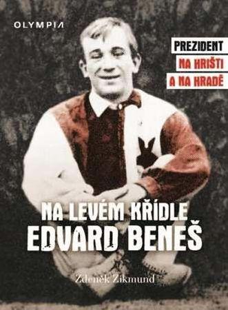 Zikmund Zdeněk: Na levém křídle Edvard Beneš - Prezident na hřišti a na hradě