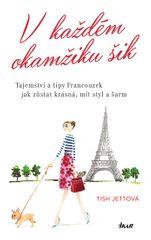 Jettová Tish: V každém okamžiku šik - Tajemství a tipy Francouzek jak zůstat krásná, mít styl a šarm