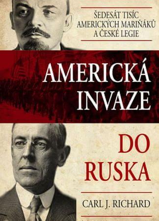Richard Carl J.: Americká invaze do Ruska - Šedesát tisíc amerických mariňáků a české legie