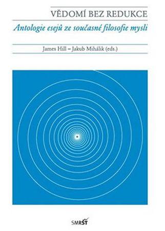 Hill James, Mihálik Jakub: Vědomí bez redukce - Antologie esejů ze současné filosofie mysli