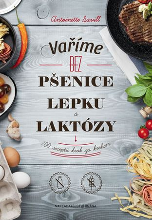 Savill Antoinette: Vaříme bez pšenice, lepku a laktózy - 100 receptů krok za krokem