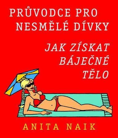 Naik Anita: Průvodce pro nesmělé dívky - Jak získat báječné tělo