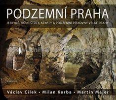 Cílek Václav: Podzemní Praha - Jeskyně, doly, štoly, krypty a podzemní pískovny velké Prahy