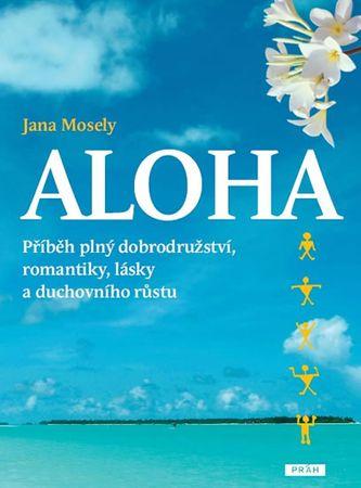 Mosely Jana: Aloha - Příběh plný dobrodružství, romantiky, lásky a duchovního růstu