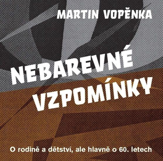 Vopěnka Martin: Nebarevné vzpomínky - O rodičích a dětství, ale hlavně o 60. letech.