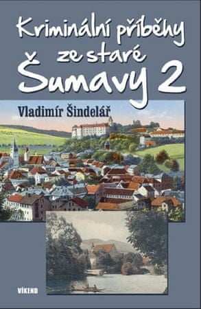 Šindelář Vladimír: Kriminální příběhy ze staré Šumavy 2