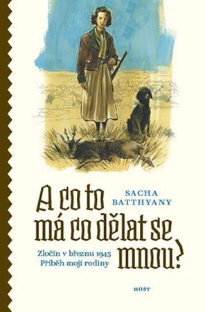 Batthyany Sacha: A co to má co dělat se mnou? Zločin v březnu 1945. Příběh mojí rodiny
