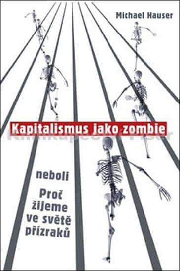 Hauser Michael: Kapitalismus jako zombie neboli Proč žijeme ve světě přízraků