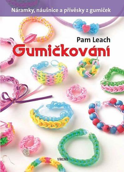 Leach Pam: Gumičkování - Náramky, náušnice a přívěsky z gumiček