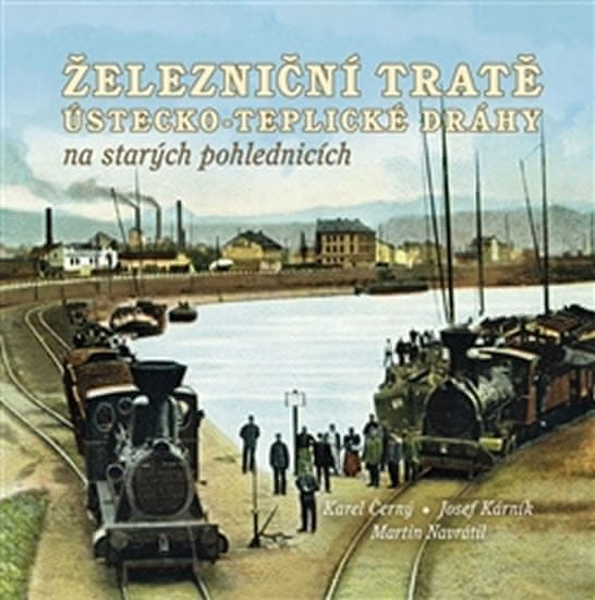 Černý Karel, Navrátil Martin,: Železniční tratě Ústecko-teplické dráhy na starých pohlednicích