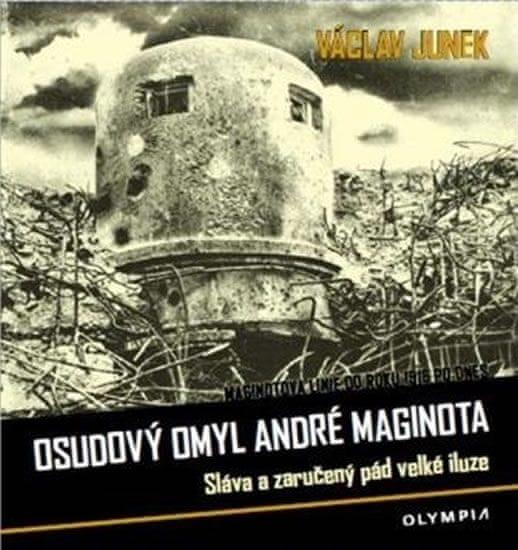 Junek Václav: Osudový omyl André Maginota - Sláva a zaručený pád velké iluze