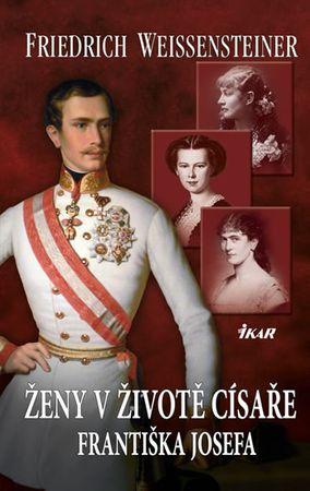 Weissensteiner Friedrich: Ženy v životě císaře Františka Josefa